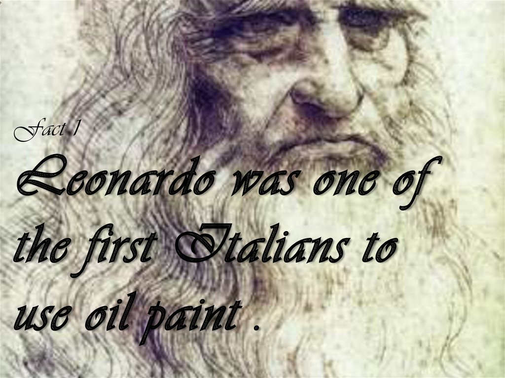 Fact 1 Leonardo was one of the first Italians to use oil paint .