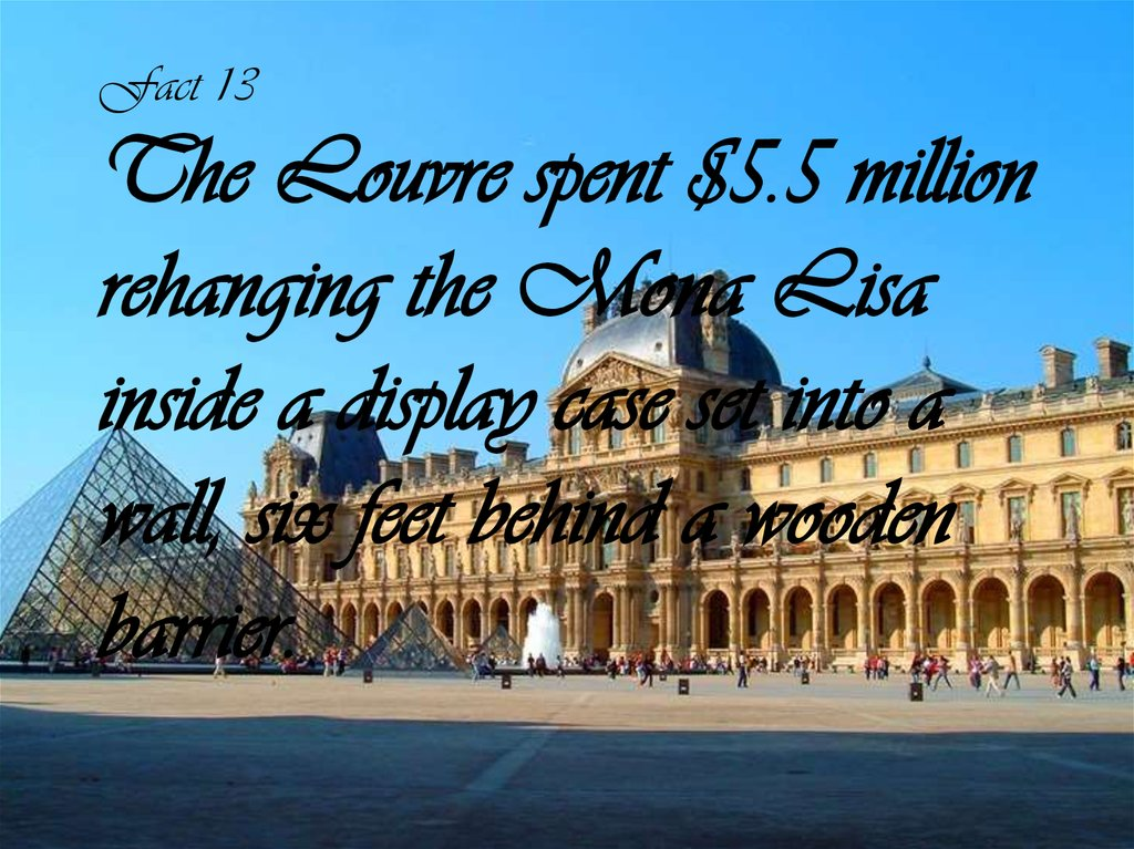 Fact 13 The Louvre spent $5.5 million rehanging the Mona Lisa inside a display case set into a wall, six feet behind a wooden