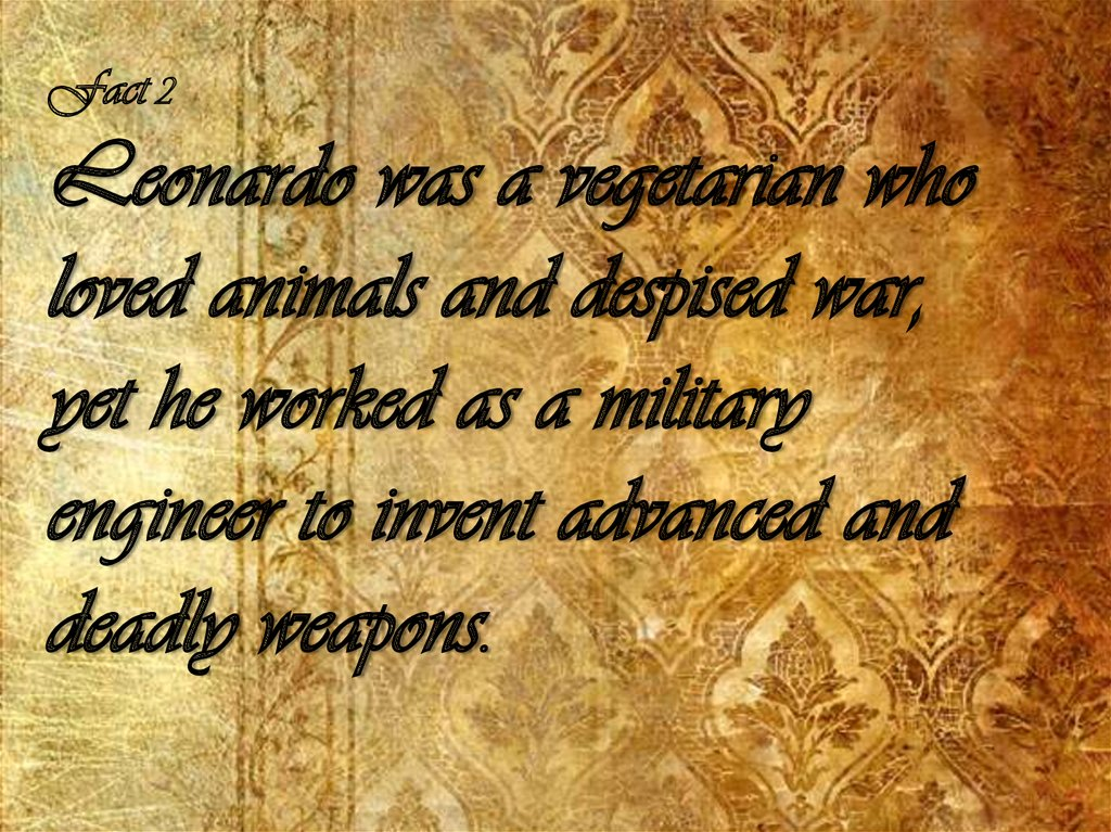 Fact 2 Leonardo was a vegetarian who loved animals and despised war, yet he worked as a military engineer to invent advanced
