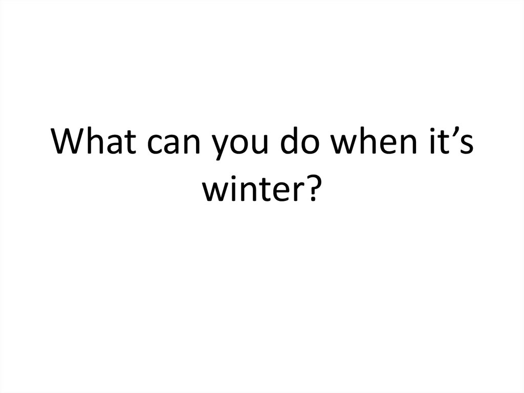 What can you do when it's winter?