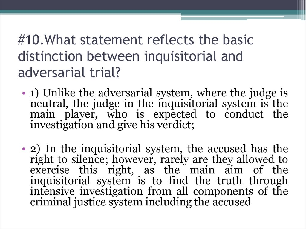 #10.What statement reflects the basic distinction between inquisitorial and adversarial trial?