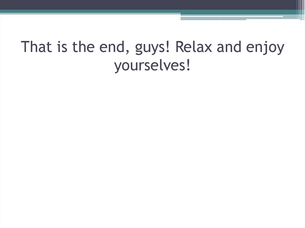 That is the end, guys! Relax and enjoy yourselves!