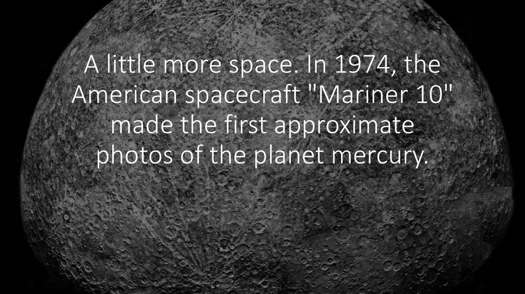 "A little more space. In 1974, the American spacecraft ""Mariner 10"" made the first approximate photos of the planet mercury."