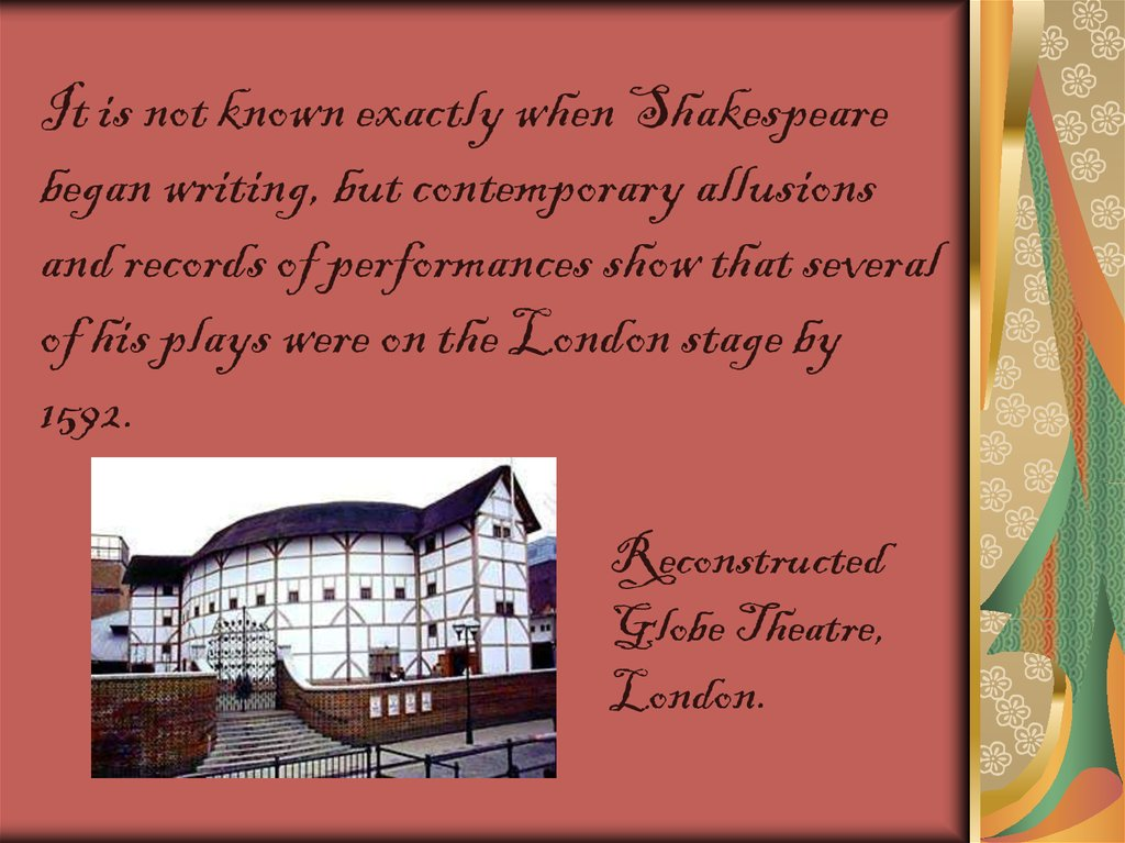 It is not known exactly when Shakespeare began writing, but contemporary allusions and records of performances show that