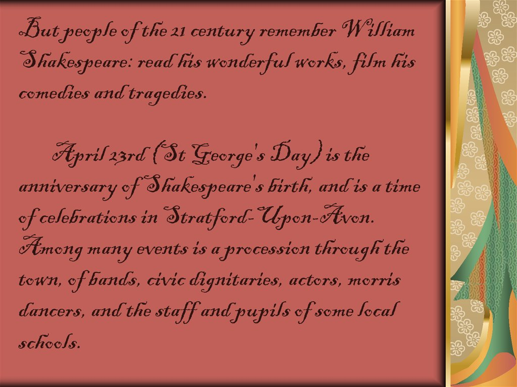 But people of the 21 century remember William Shakespeare: read his wonderful works, film his comedies and tragedies. April