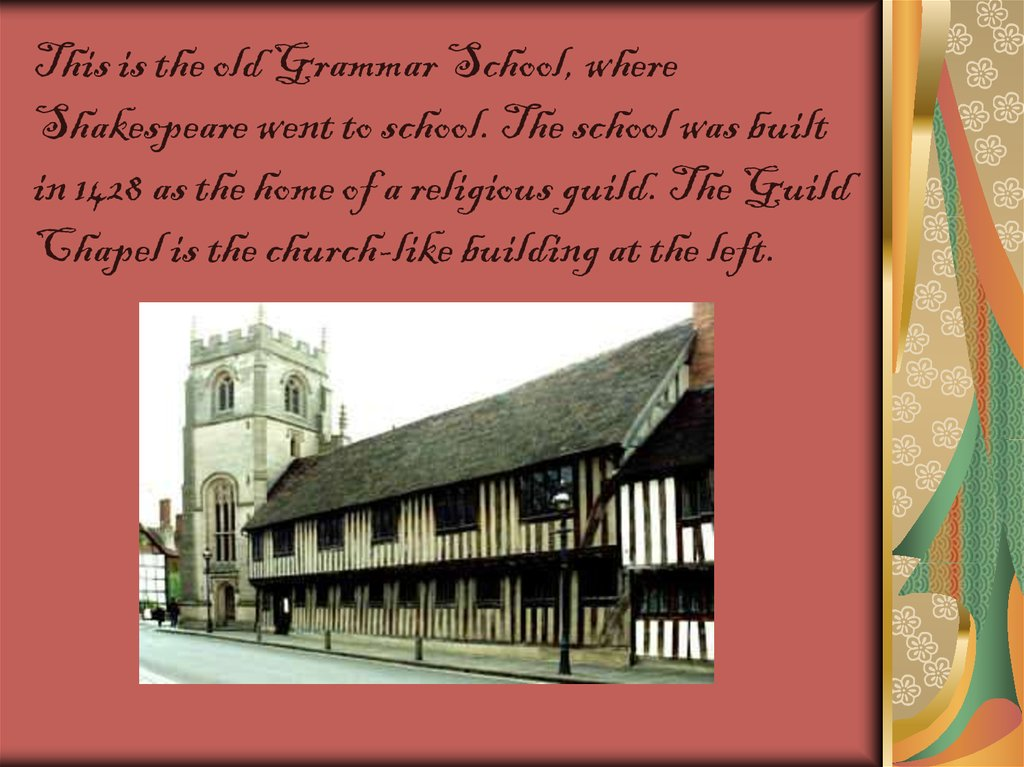 This is the old Grammar School, where Shakespeare went to school. The school was built in 1428 as the home of a religious