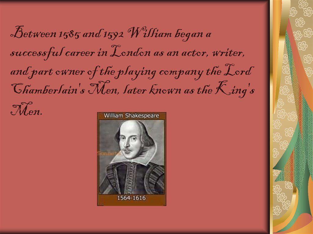 Between 1585 and 1592 William began a successful career in London as an actor, writer, and part owner of the playing company