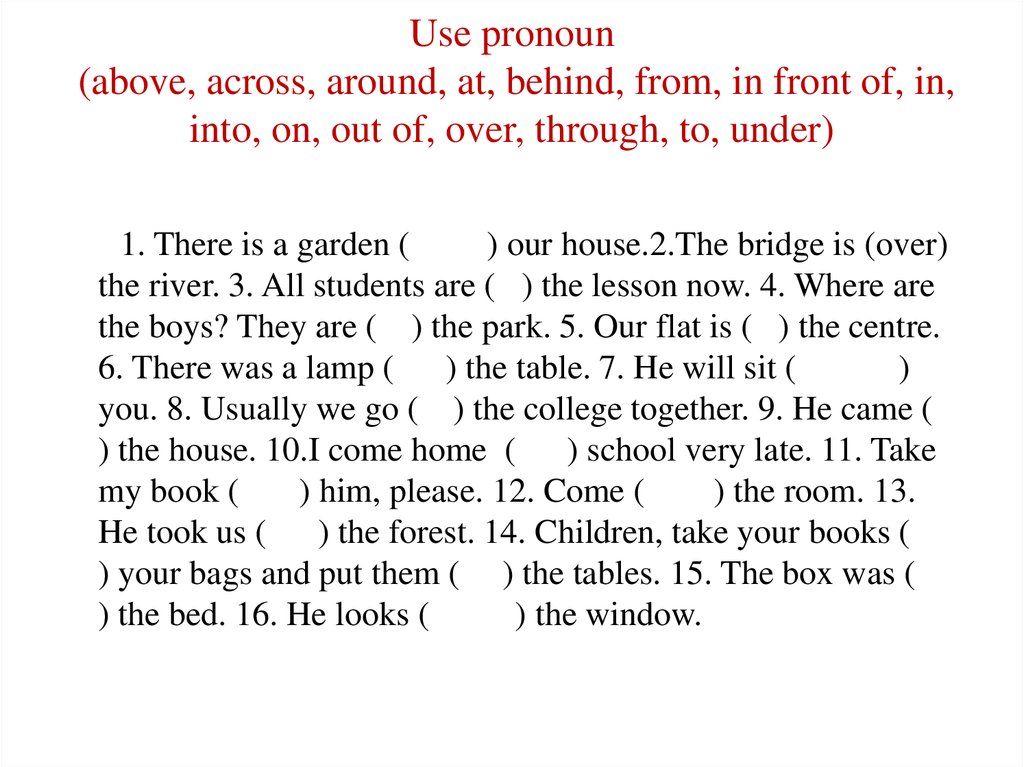 Use pronoun (above, across, around, at, behind, from, in front of, in, into, on, out of, over, through, to, under)