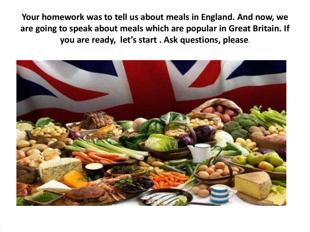Your homework was to tell us about meals in England. And now, we are going to speak about meals which are popular in Great