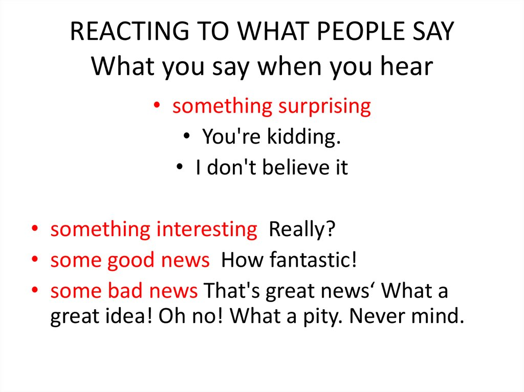 REACTING TO WHAT PEOPLE SAY What you say when you hear