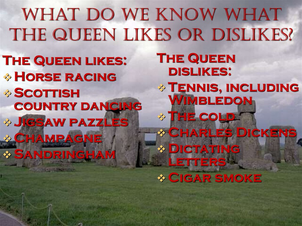What do we know what the Queen likes or dislikes?