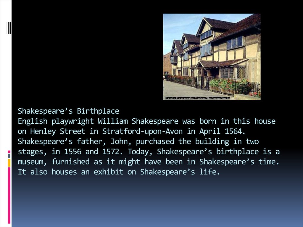 Shakespeare's Birthplace English playwright William Shakespeare was born in this house on Henley Street in Stratford-upon-Avon