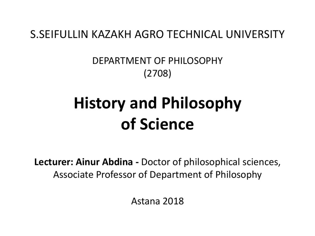 S.SEIFULLIN KAZAKH AGRO TECHNICAL UNIVERSITY DEPARTMENT OF PHILOSOPHY (2708) History and Philosophy of Science Lecturer: Ainur