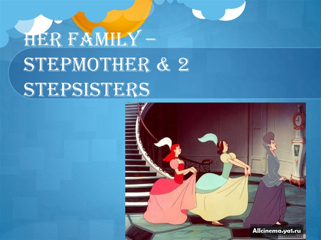 HER FAMILY – STEPMOTHER & 2 STEPSISTERS