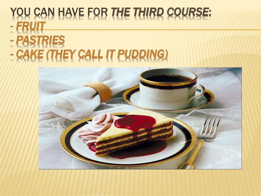 You can have for the third course: - Fruit - pastries - cake (they call it pudding)