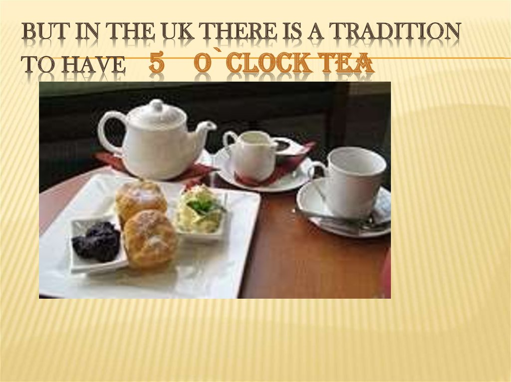 But in the UK there is a tradition to have 5 o`clock tea