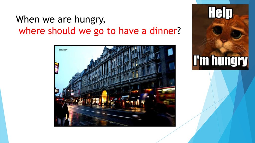 When we are hungry, where should we go to have a dinner?