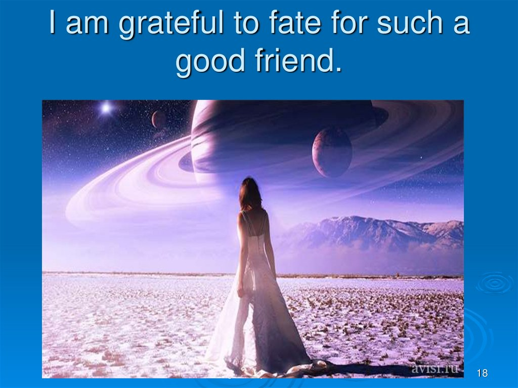 I am grateful to fate for such a good friend.