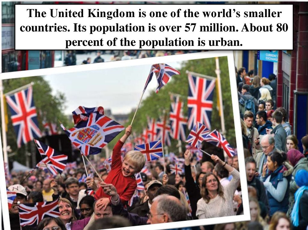 The United Kingdom is one of the world's smaller countries. Its population is over 57 million. About 80 percent of the