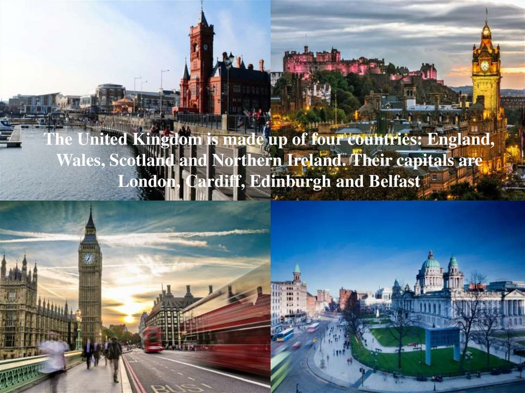 The United Kingdom is made up of four countries: England, Wales, Scotland and Northern Ireland. Their capitals are London,