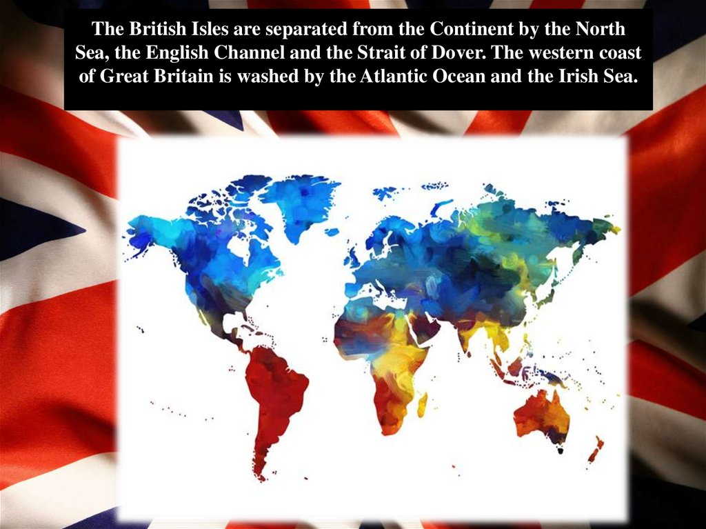 The British Isles are separated from the Continent by the North Sea, the English Channel and the Strait of Dover. The western