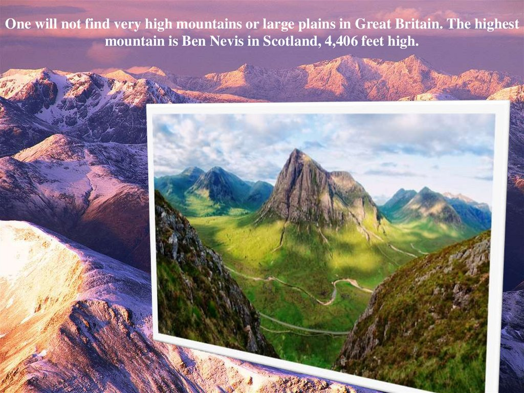 One will not find very high mountains or large plains in Great Britain. The highest mountain is Ben Nevis in Scotland, 4,406