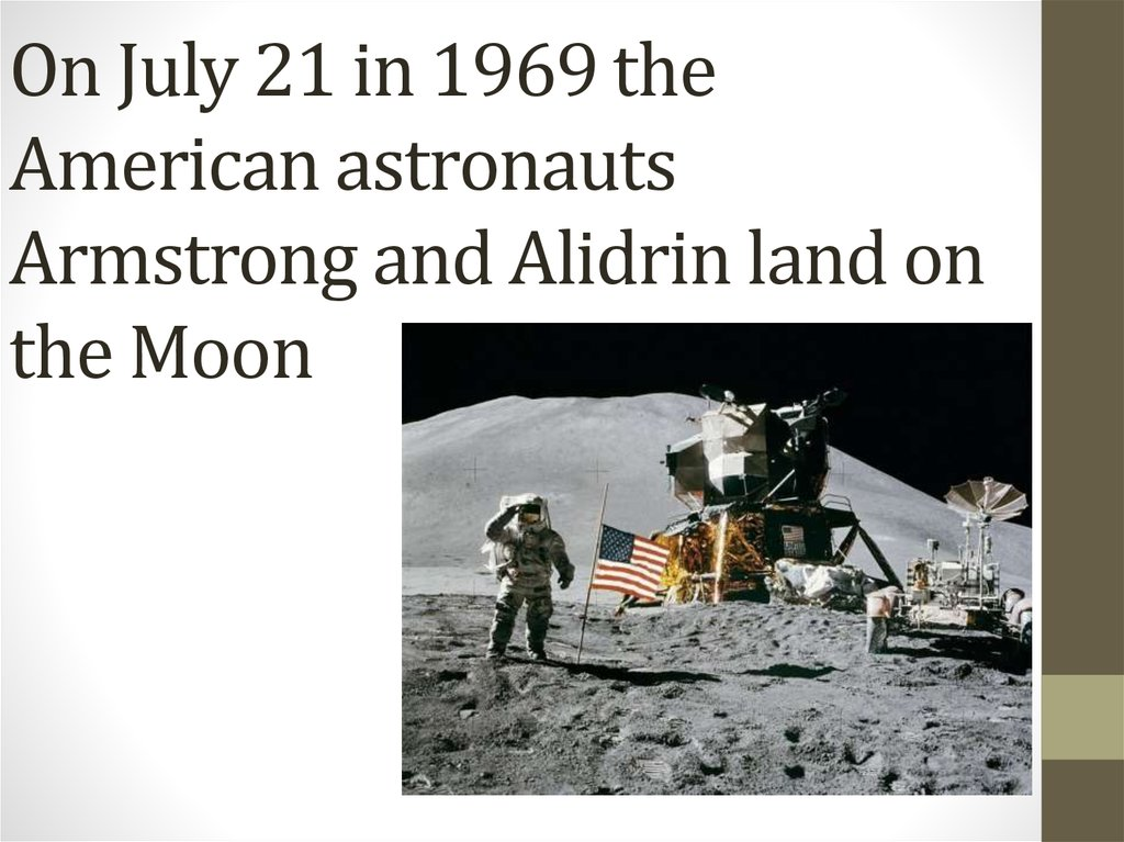 On July 21 in 1969 the American astronauts Armstrong and Alidrin land on the Moon