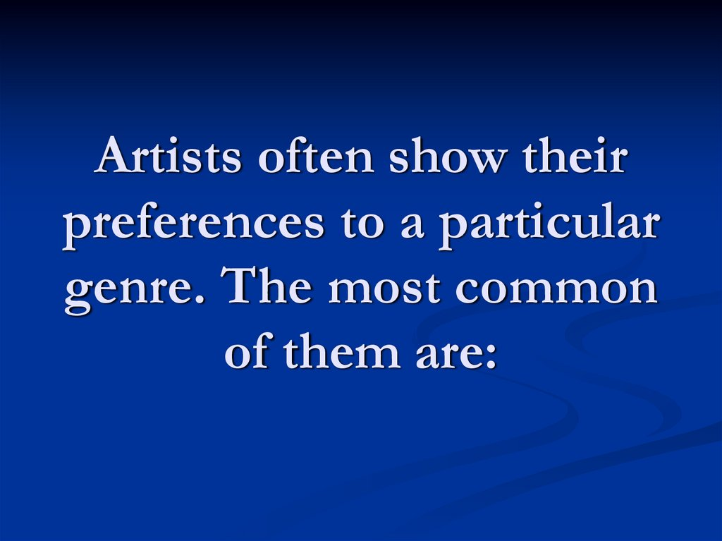 Artists often show their preferences to a particular genre. The most common of them are: