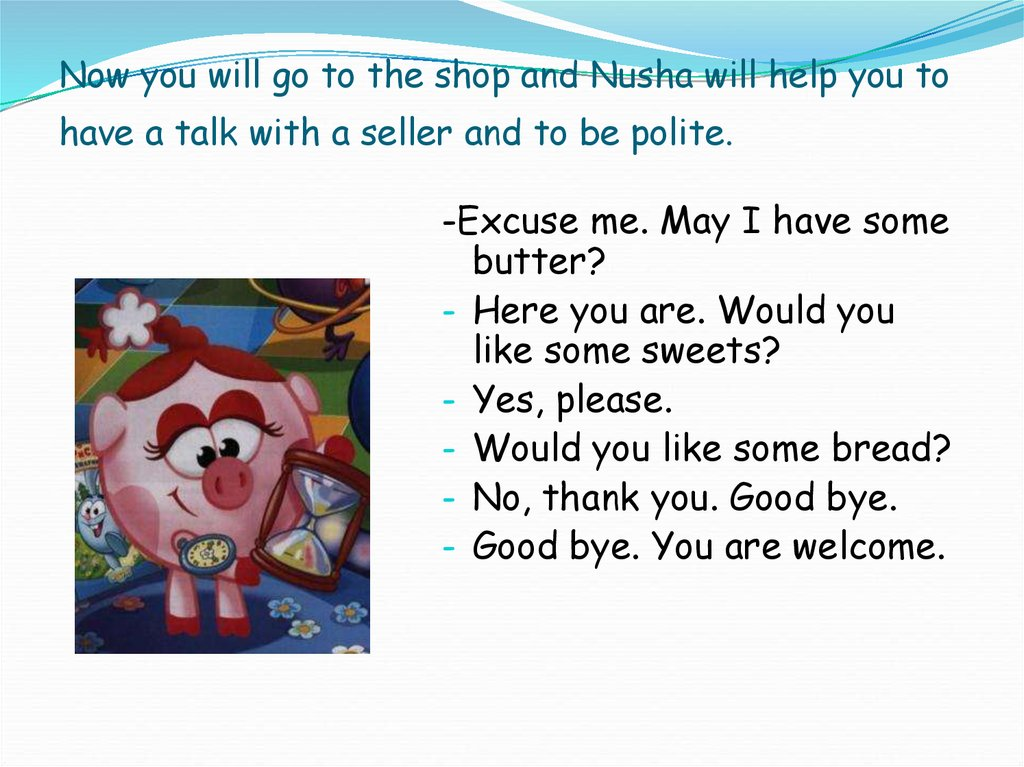 Now you will go to the shop and Nusha will help you to have a talk with a seller and to be polite.