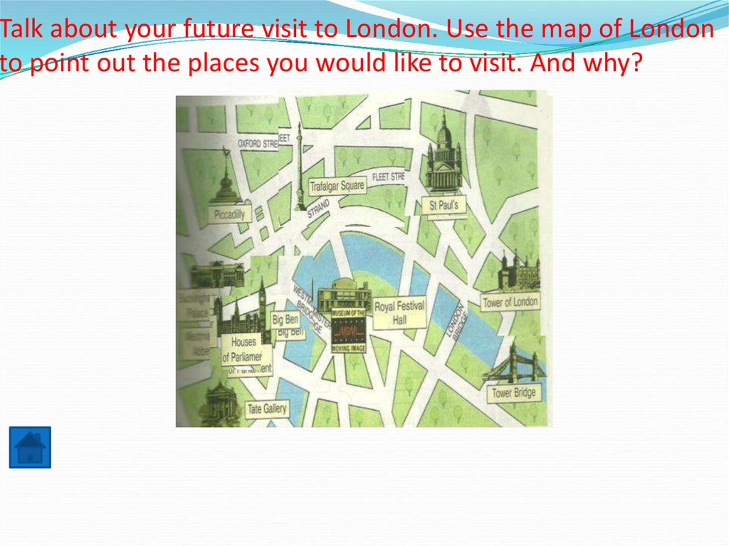 Talk about your future visit to London. Use the map of London to point out the places you would like to visit. And why?