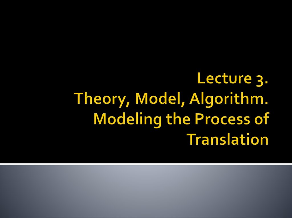 Lecture 3. Theory, Model, Algorithm. Modeling the Process of Translation