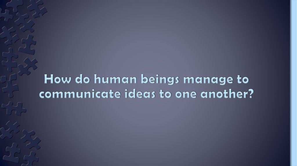 How do human beings manage to communicate ideas to one another?