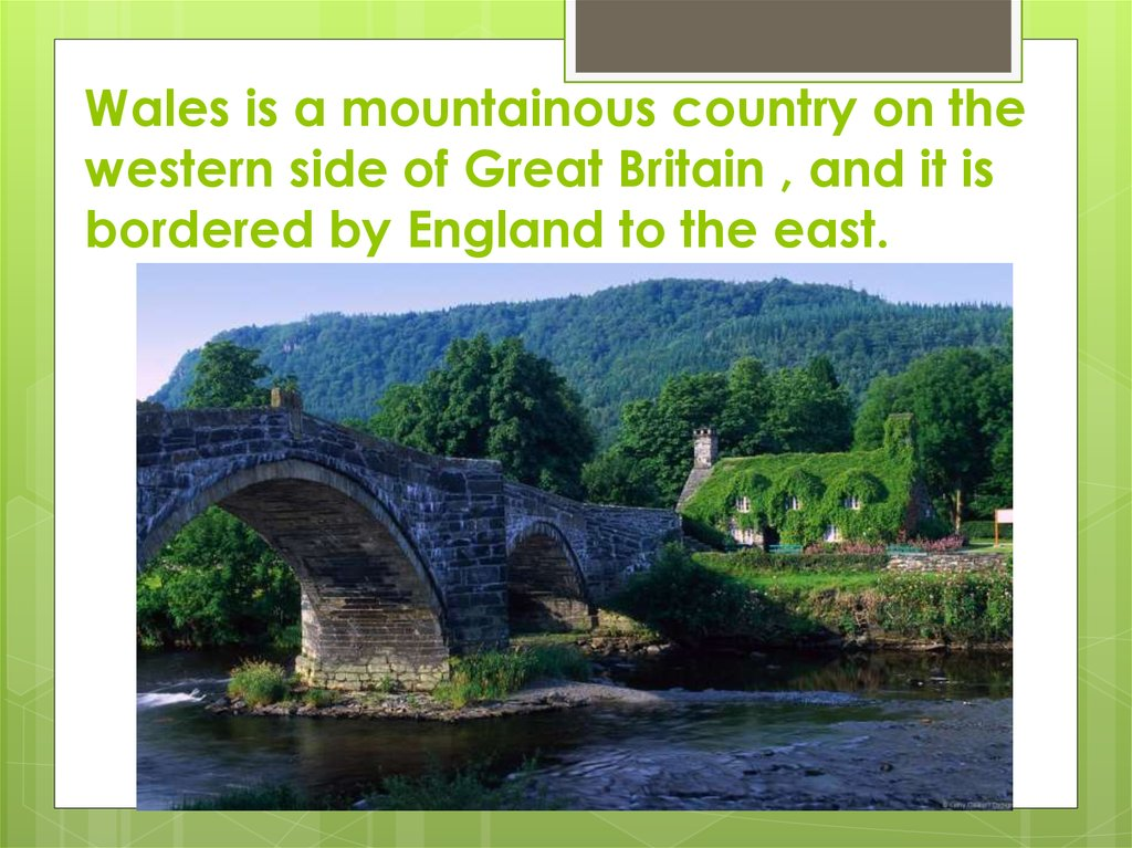 Wales is a mountainous country on the western side of Great Britain , and it is bordered by England to the east.
