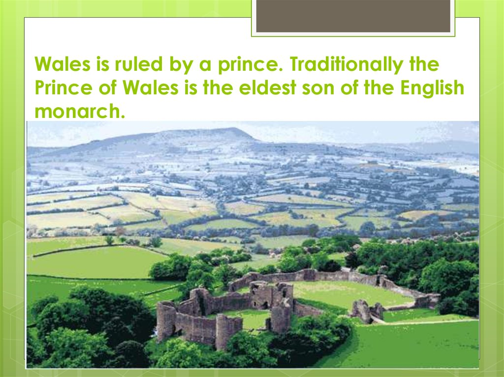 Wales is ruled by a prince. Traditionally the Prince of Wales is the eldest son of the English monarch.