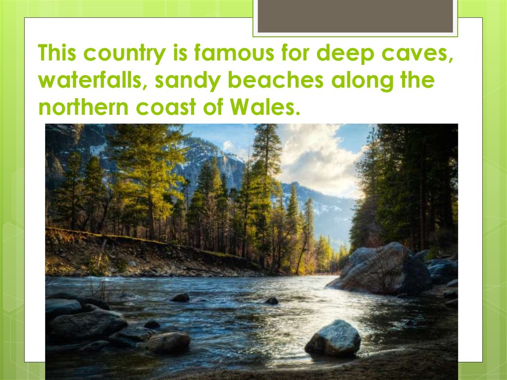 This country is famous for deep caves, waterfalls, sandy beaches along the northern coast of Wales.