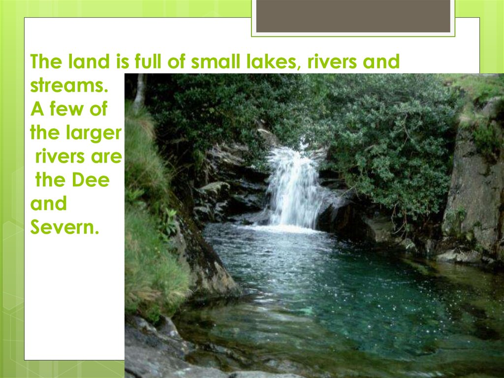 The land is full of small lakes, rivers and streams. A few of the larger rivers are the Dee and Severn.