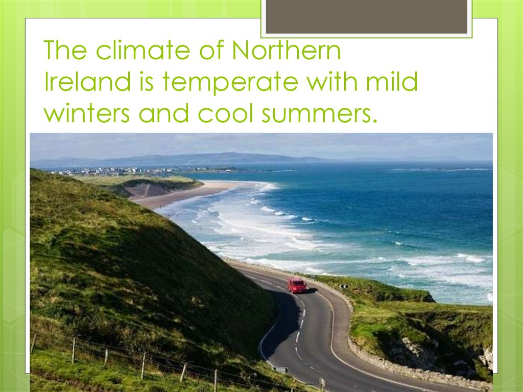 The climate of Northern Ireland is temperate with mild winters and cool summers.