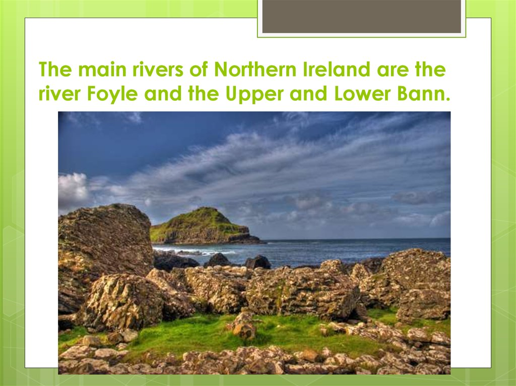 The main rivers of Northern Ireland are the river Foyle and the Upper and Lower Bann.