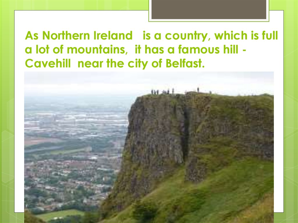 As Northern Ireland is a country, which is full a lot of mountains, it has a famous hill - Cavehill near the city of Belfast.