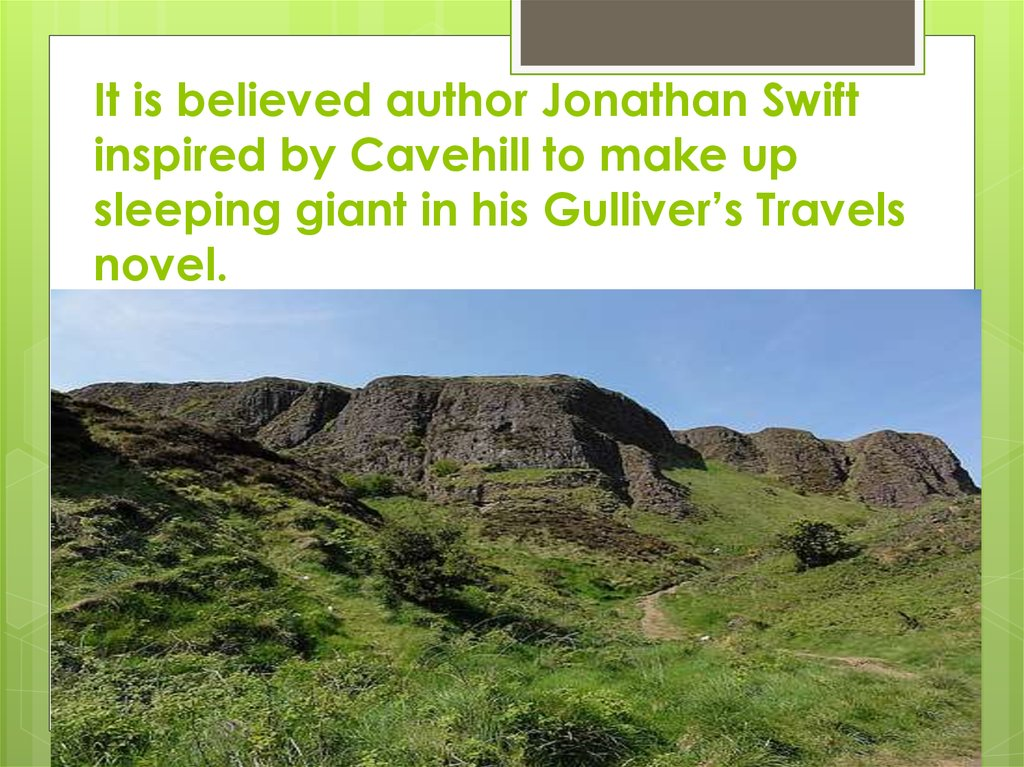 It is believed author Jonathan Swift inspired by Cavehill to make up sleeping giant in his Gulliver's Travels novel.