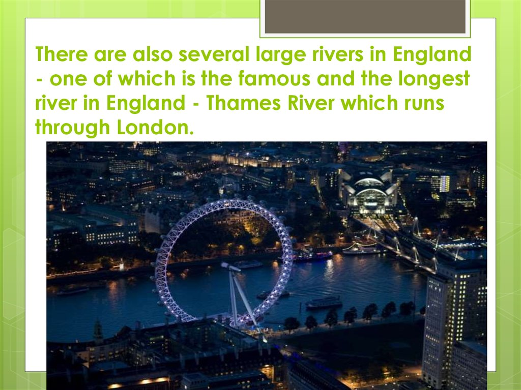 There are also several large rivers in England - one of which is the famous and the longest river in England - Thames River