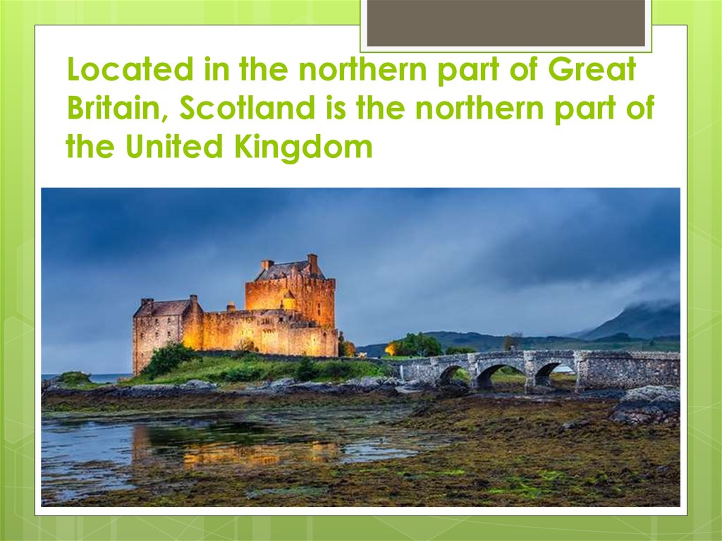 Located in the northern part of Great Britain, Scotland is the northern part of the United Kingdom