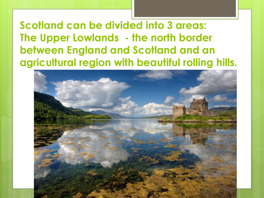 Scotland can be divided into 3 areas: The Upper Lowlands - the north border between England and Scotland and an agricultural