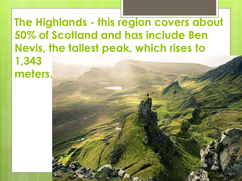 The Highlands - this region covers about 50% of Scotland and has include Ben Nevis, the tallest peak, which rises to 1,343