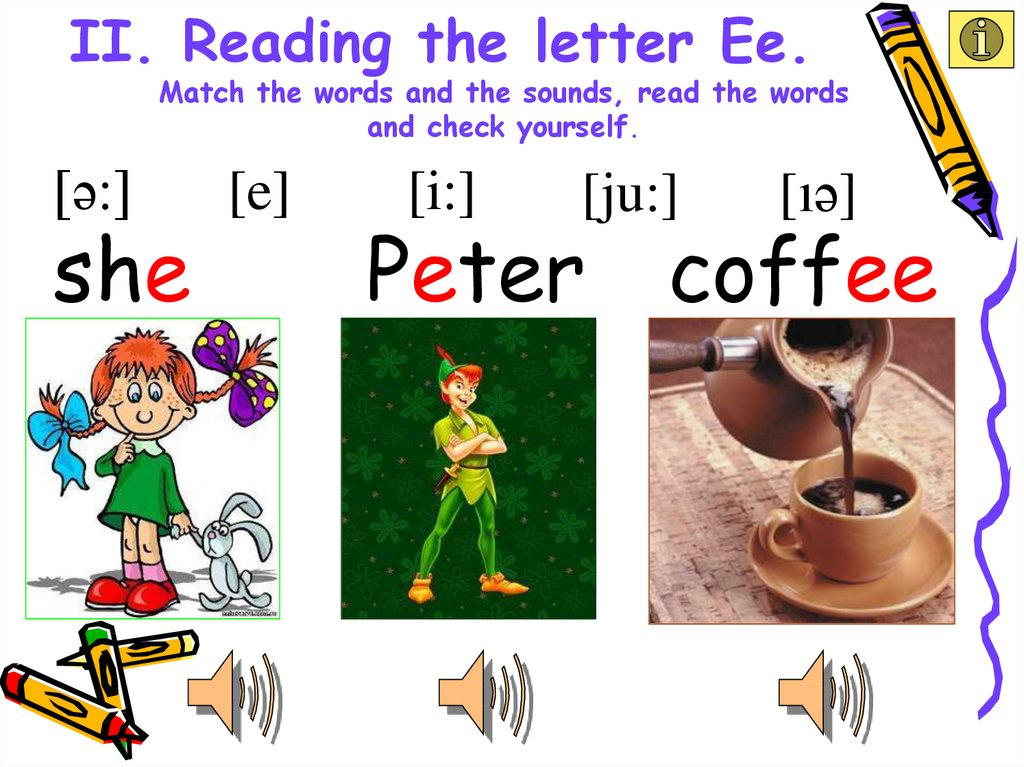 II. Reading the letter Ee. Match the words and the sounds, read the words and check yourself.