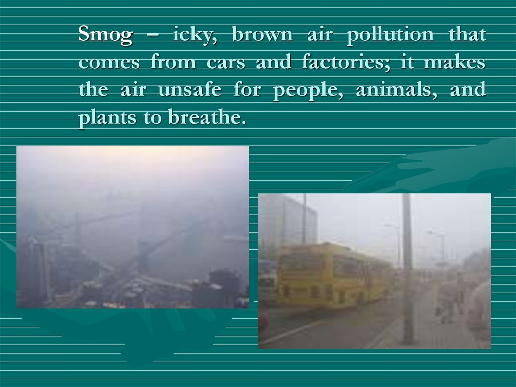 Smog – icky, brown air pollution that comes from cars and factories; it makes the air unsafe for people, animals, and plants to