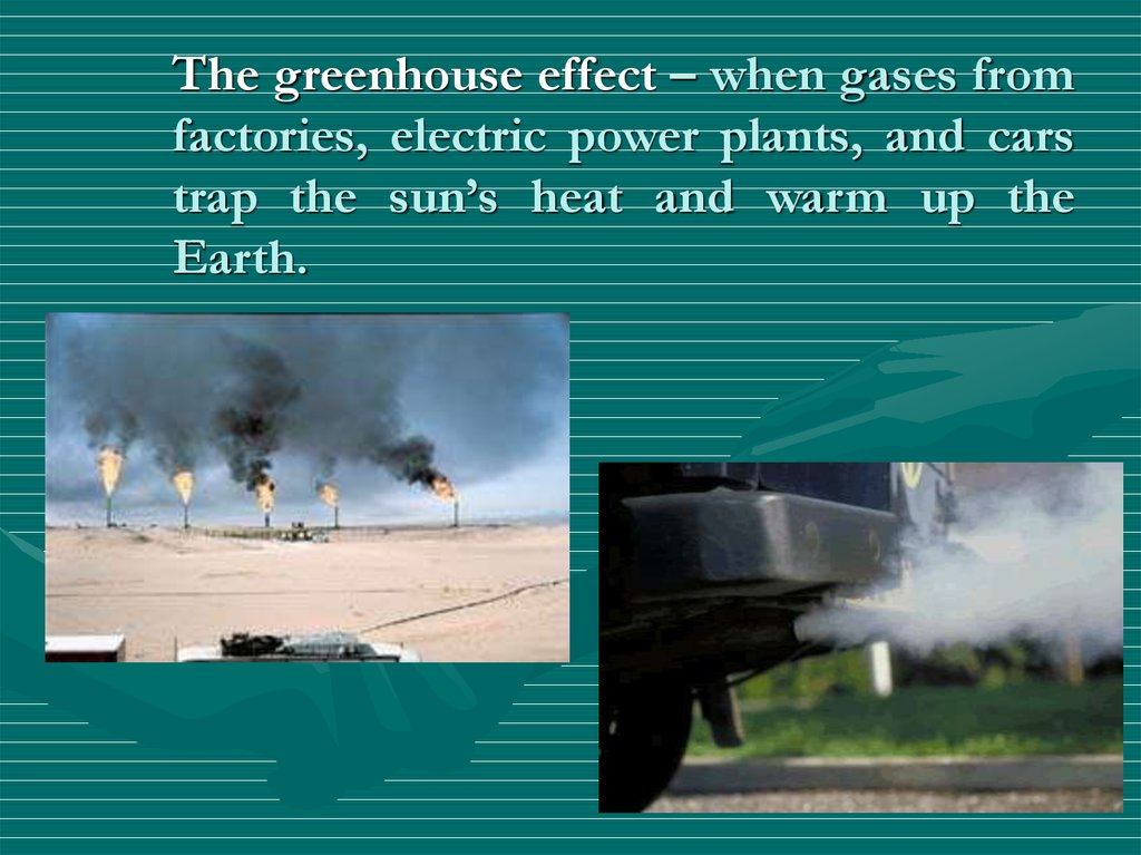 The greenhouse effect – when gases from factories, electric power plants, and cars trap the sun's heat and warm up the Earth.