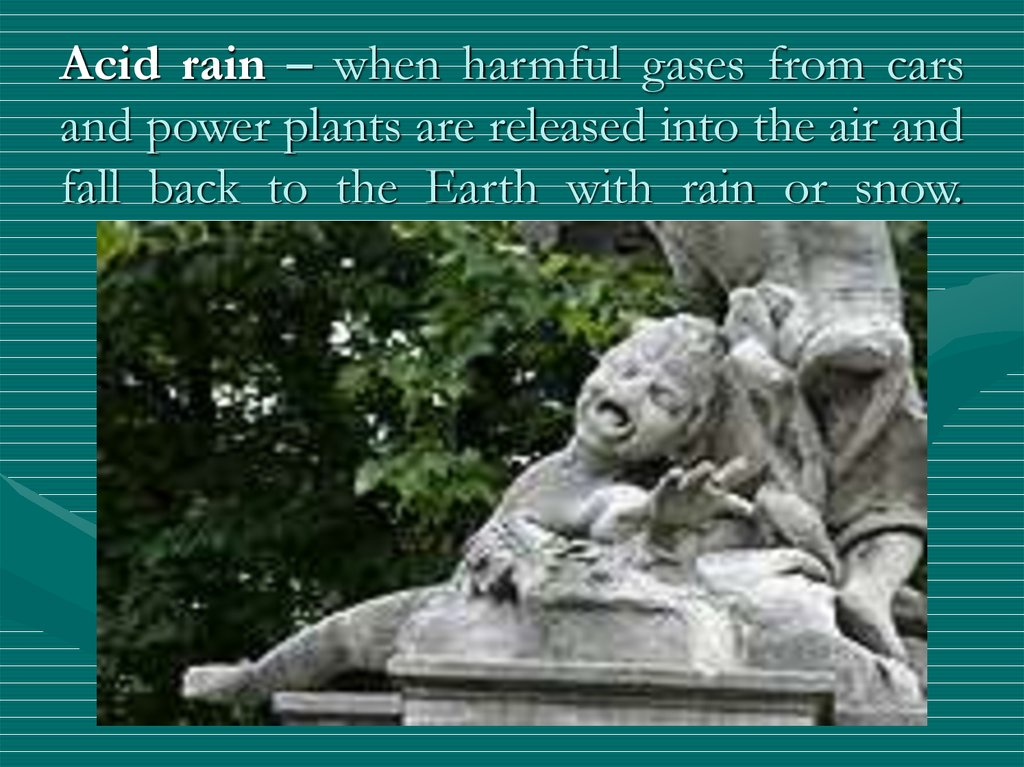 Acid rain – when harmful gases from cars and power plants are released into the air and fall back to the Earth with rain or