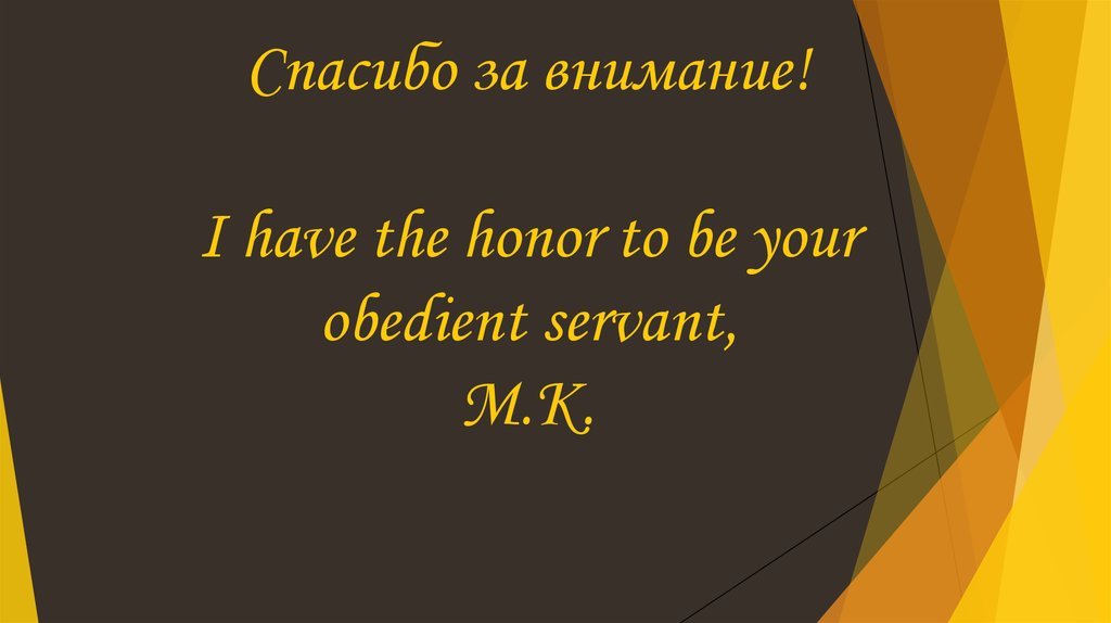 Спасибо за внимание! I have the honor to be your obedient servant, M.K.