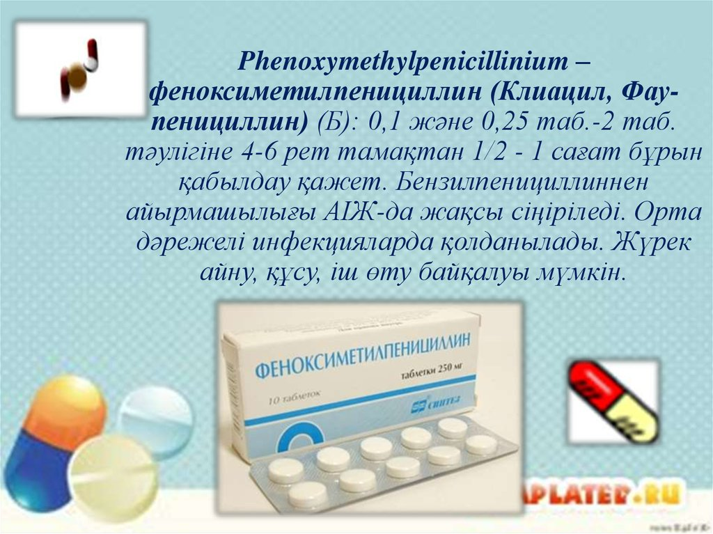 Phenoxymethylpenicillinium – феноксиметилпенициллин (Клиацил, Фау-пенициллин) (Б): 0,1 және 0,25 таб.-2 таб. тәулігіне 4-6 рет
